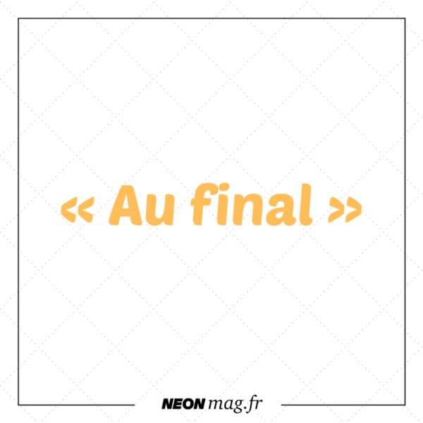 « Au final »