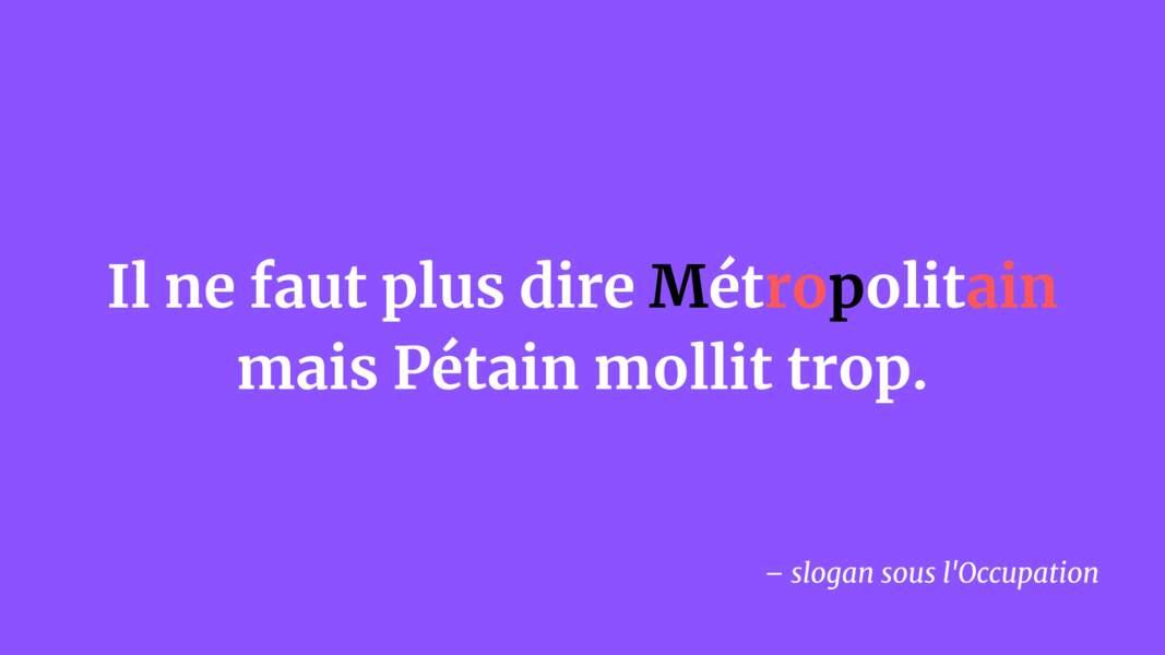 Il ne faut pas dire Métropolitain mais Pétain mollit trop.
