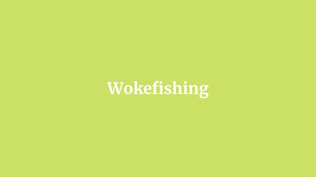 Wokefishing