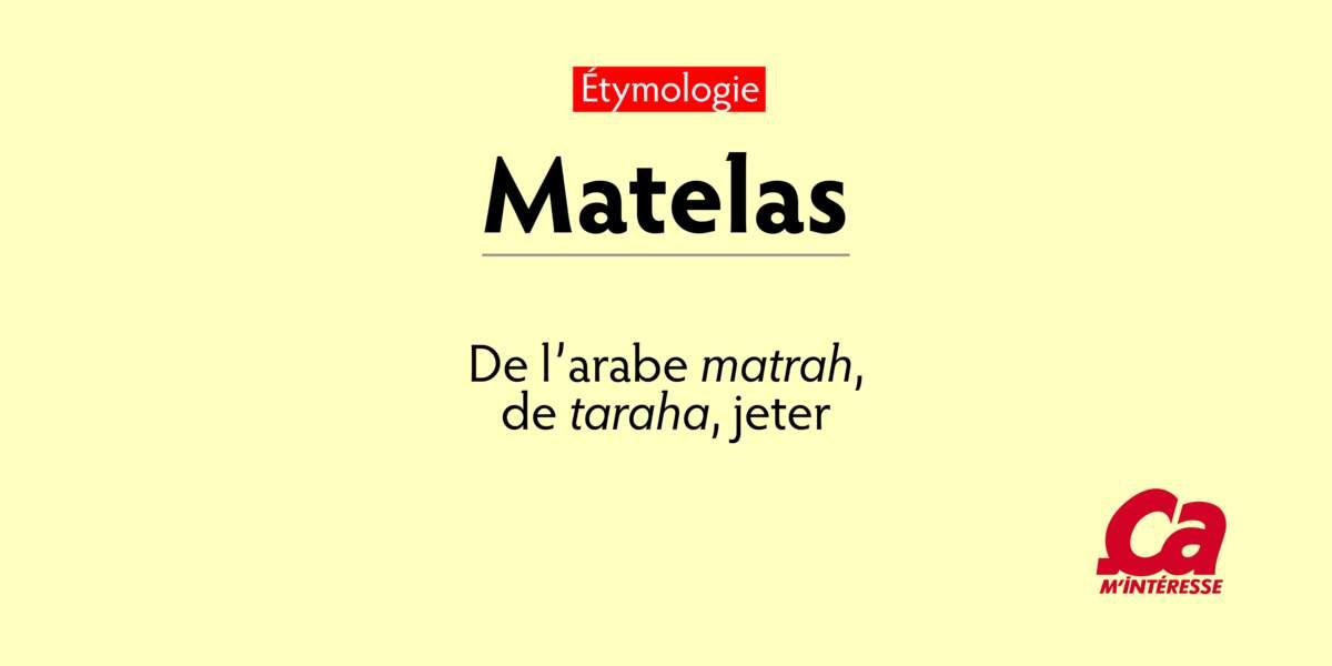 "Matelas, de l'arabe matrah, ""tapis, coussin"", de taraha, ""jeter"""