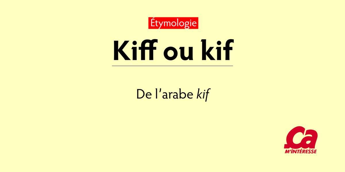 "Kiff, de l'arabe kif, ""béatitude, plaisir, haschich"""