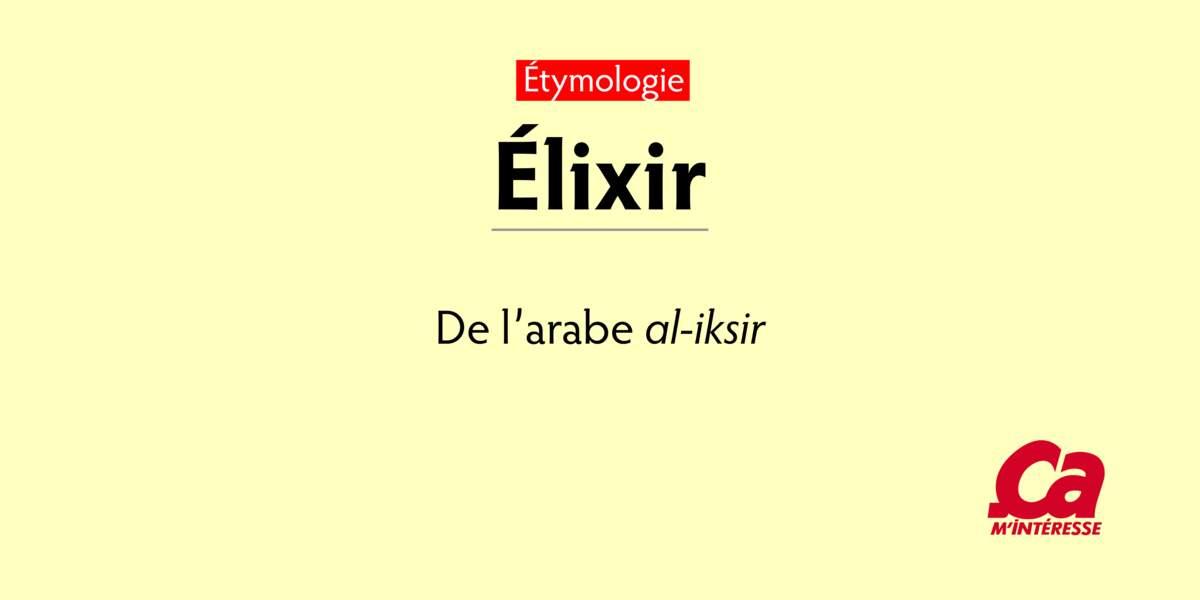 """Élixir, de l'arabe al-iksir, """"médicament"""""""