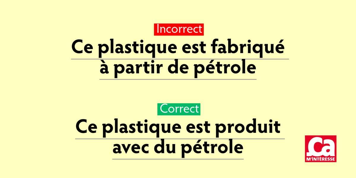 Ne dites pas: Ce plastique est fabriqué à partir de pétrole. Dites: Ce plastique est produit avec du pétrole