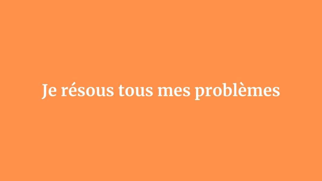 Je résous tous mes problèmes