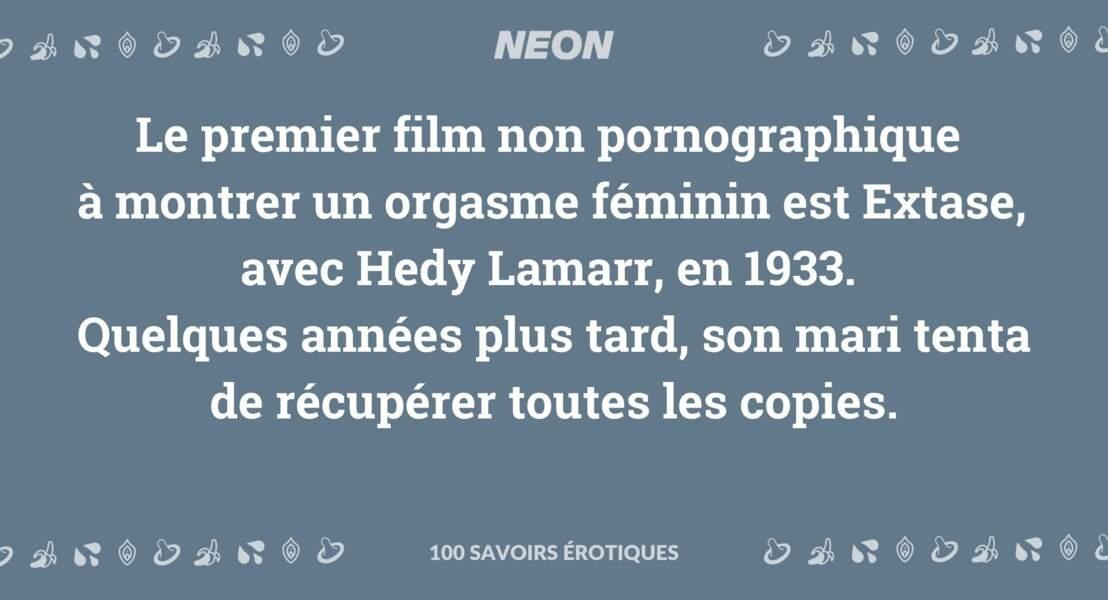 Le premier film non pornographique à montrer un orgasme féminin est Extase, avec Hedy Lamarr, en 1933. Quelques années plus tard, son mari tenta de récupérer toutes les copies.