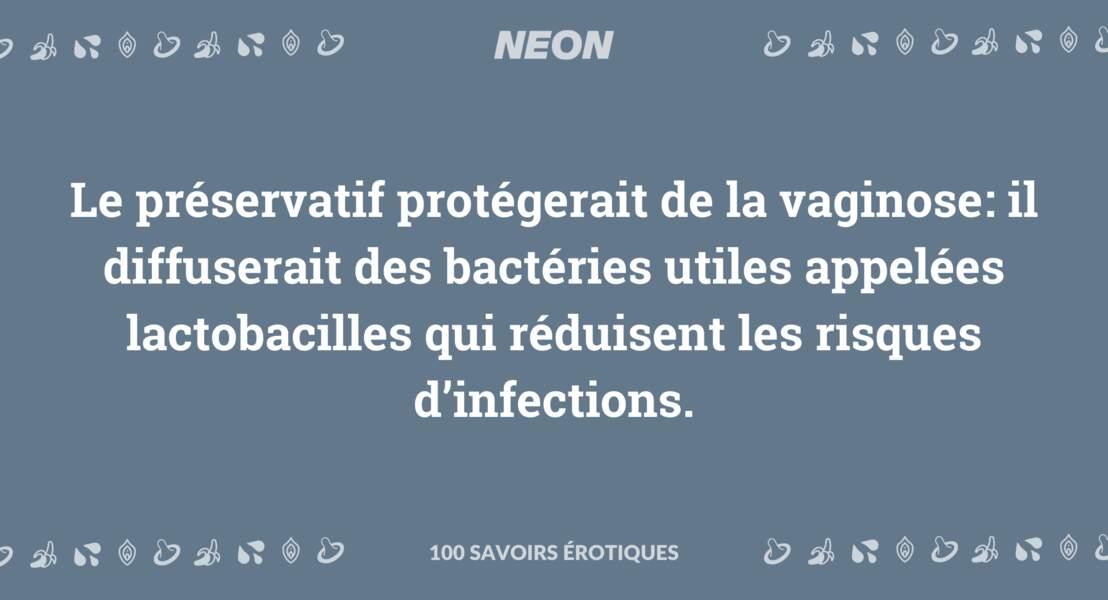 Le préservatif protégerait de la vaginose: il diffuserait des bactéries utiles appelées lactobacilles qui réduisent les risques d'infections.